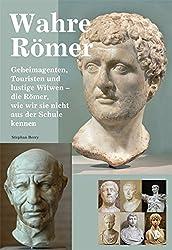 Wahre Römer: Geheimagenten, Touristen und lustige Witwen - die Römer, wie wir sie nicht aus der Schule kennen
