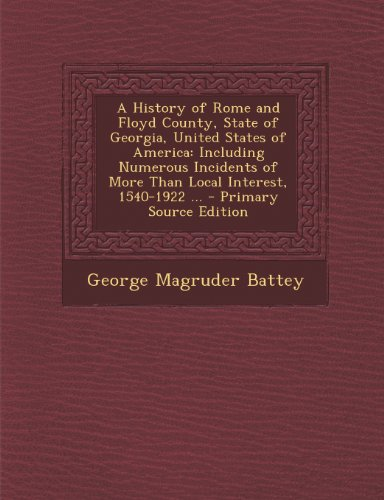 A History of Rome and Floyd County, State of Georgia, United States of America: Including Numerous Incidents of More Than Local Interest, 1540-1922 ...