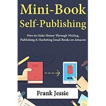 Mini-Book Self Publishing: How to Make Money Through Writing, Publishing & Marketing Small Books on Amazon (English Edition)