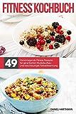 Das Fitness Kochbuch – 49 hervorragende Fitness Rezepte für garantierten Muskelaufbau und beschleunigte Fettverbrennung!