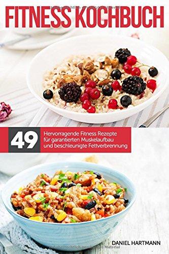 Das Fitness Kochbuch – 49 hervorragende Fitness Rezepte für garantierten Muskelaufbau und beschleunigte Fettverbrennung! por Daniel Hartmann