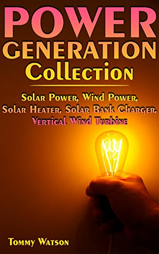 Power Generation Collection: Solar Power, Wind Power, Solar Heater, Solar Bank Charger, Vertical Wind Turbine: (Off-Grid Living, Off-Grid Power) (English Edition)