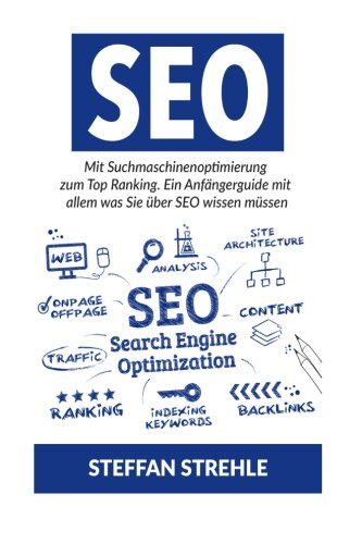 Suchmaschinen-Optimierung: Mit Suchmaschinenoptimierung zum Top Ranking. Ein Anfängerguide mit allem was Sie über SEO wissen müssen. (Seo Suchmaschinen-optimierung)