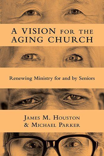 A Vision for the Aging Church: Renewing Ministry for and by Seniors by James M. Houston (2011-11-10)