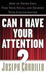 Can I Have Your Attention?: How to Think Fast, Find Your Focus, and Sharpen Your Concentration