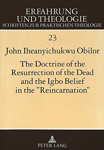 The Doctrine of the Resurrection of the Dead and the Igbo Belief in the «Reincarnation»: A Systematico-Theological Study: 023 (Erfahrung Und Theologie) por John Iheanyichukwu Obilor