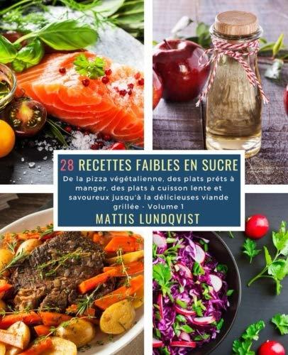 28 Recettes Faibles en Sucre - Volume 1: De la pizza végétalienne, des plats préts à manger, des plats à cuisson lente et savoureux jusqu'à la délicieuses viande grillée par Mattis Lundqvist