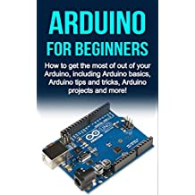 Arduino For Beginners: How to get the most of out of your Arduino, including Arduino basics, Arduino tips and tricks, Arduino projects and more! (English Edition)