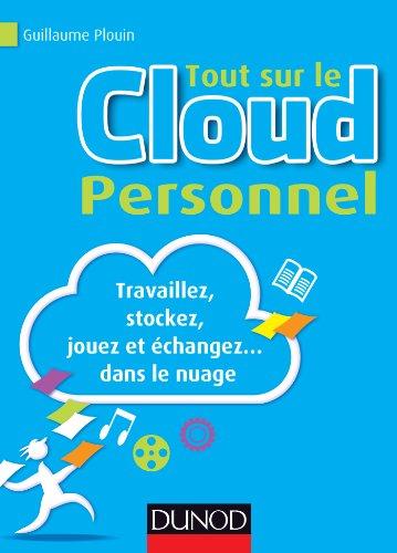 Tout sur le Cloud Personnel - Travaillez, stockez, jouez et échangez... dans le nuage par Guillaume Plouin