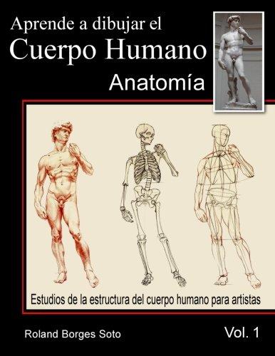 Aprende a Dibujar El Cuerpo Humano / Volumen #1 - La Anatomia Humana: Estudio de las Estructuras Anatomicas del Cuerpo Humano para Artistas por Roland Borges Soto