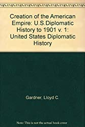 Creation of the American Empire: U.S.Diplomatic History to 1901 v. 1: United States Diplomatic History