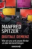 Digitale Demenz: Wie wir uns und unsere Kinder um den Verstand bringen - Manfred Spitzer