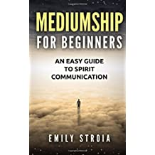 Mediumship for Beginners: An Easy Guide for Spirit Communication by Emily Stroia (2015-05-29)