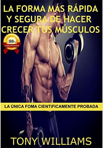 La Forma Más Rápida y Segura de Hacer Crecer Tus Músculos: La Única Forma Científicamente Probada, Mejores Ejercicios para Hacer Crecer tus Músculos Rapidamente, Mejores Alimentos para Formar Músculo por Tony Williams