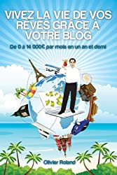 Vivez la vie de vos rêves grâce à votre blog (French Edition)