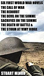 Six First World War Novels: The Call of War The Redoubt The Devil on the Somme Sacrifice on the Somme The Death of Battle & The Storm at Vimy Ridge