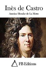 Inès de Castro par Antoine Houdar de La Motte