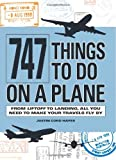 747 Things to Do on a Plane: From Lift-off to Landing, All You Need to Make Your Trav...