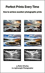 Perfect Prints Every Time: How to achieve excellent photographic prints (The Lightweight Photographer Books)