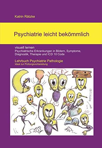 Psychiatrie leicht bekömmlich - visuell lernen - in Bildern Psychiatrische Erkrankungen in Bildern, Symptome, Diagnostik, Therapie, PsychKG und ICD 10 ... Pathologie - Ideal zur Prüfungvorbereitung