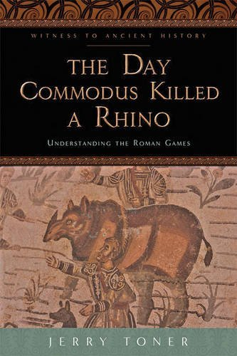 The Day Commodus Killed a Rhino: Understanding the Roman Games (Witness to Ancient History) by Jerry Toner(2014-11-14) -