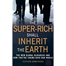 The Super-Rich Shall Inherit the Earth: The New Global Oligarachs and How They're Taking Over our World