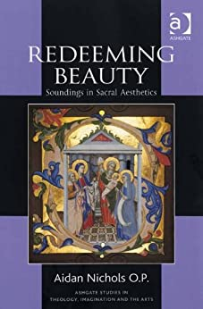 Redeeming Beauty: Soundings in Sacral Aesthetics (Ashgate Studies in Theology, Imagination and the Arts) by [Nichols O. P., Aidan]