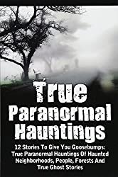 True Paranormal Hauntings: 12 Stories To Give You Goosbumps: True Paranormal Hauntings Of Haunted Neighborhoods, People, Forests And True Ghost Stories: Volume 4
