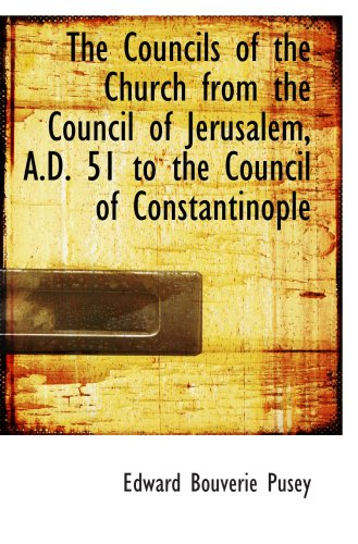 The Councils of the Church from the Council of Jerusalem, A.D. 51 to the Council of Constantinople
