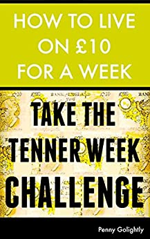 How to Live on £10 for a Week: Take the Tenner Week Challenge [MINI EBOOK] by [Golightly, Penny]