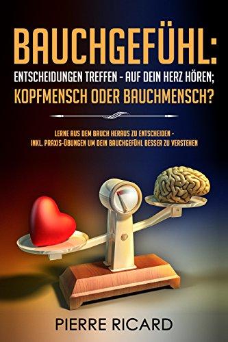 Bauchgefühl: Entscheidungen treffen - auf dein Herz hören; Kopfmensch oder Bauchmensch? lerne aus dem Bauch heraus zu entscheiden - inkl. Praxis-Übungen um dein Bauchgefühl besser zu verstehen