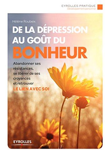 De la dépression au goût du bonheur: Abandonner ses résistances, se libérer de ses croyances et retrouver le lien avec soi