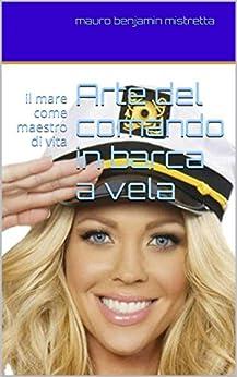 Arte del comando in barca a vela: il mare come maestro di vita (Italian Edition)