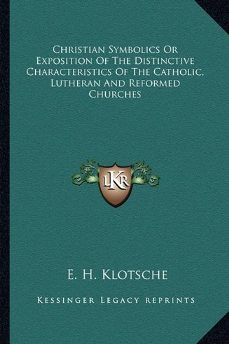 Christian Symbolics or Exposition of the Distinctive Characteristics of the Catholic, Lutheran and Reformed Churches