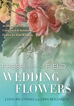 Fresh from the Field Wedding Flowers: An Illustrated Guide to Using Local & Sustainable Flowers for Your Wedding (English Edition) par [Byczynski, Lynn, Benzakein, Erin]