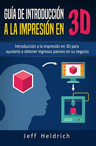 Guía de introducción a la impresión en 3D: Introducción a la impresión en 3D para ayudarlo a obtener ingresos pasivos en su negocio