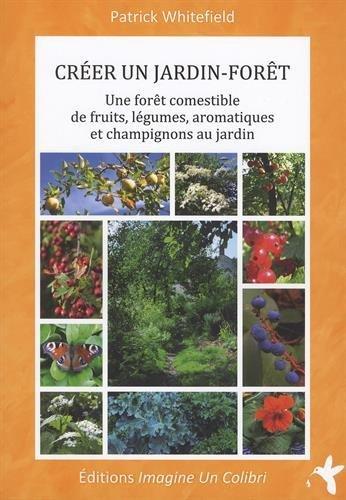 Crer un jardin-fort : Une fort comestible de fruits, lgumes, aromatiques et champignons au jardin
