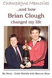 Champagne Memories And How Brian Clough Changed My Life: My Story - Colin Shields with Marcus Alton