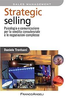 Strategic selling. Psicologia e comunicazione per la vendita consulenziale e le negoziazioni complesse (Azienda moderna) di [Daniele, Trevisani]
