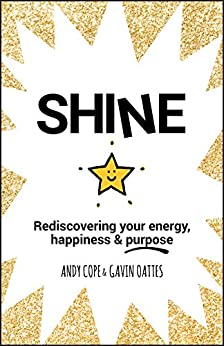 Shine: Rediscovering Your Energy, Happiness and Purpose by [Cope, Andy, Oattes, Gavin]