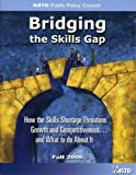 Bridging the Skills Gap: How the Skills Shortage Threatens Growth and Competitiveness...and What to do About It by ASTD Public Policy Council (2006-12-08)