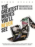 The Greatest Movies You'll Never See: Unseen Masterpieces by the World's Greatest Directors by Simon Braund