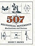 507 Mechanical Movements: Mechanisms and Devices by Henry T. Brown (2015-12-31)