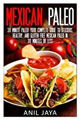 Mexican Paleo: 30 Minute Paleo! Your Complete Guide to Delicious, Healthy, and Gluten Free Mexican Paleo in 30 Minutes or Less (Paleo - Mexican Paleo - Gluten Free - Primal - Grain Free) by Anil Jaya (2014-08-15)