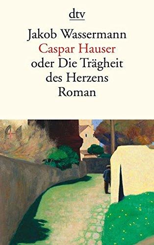Caspar Hauser: oder Die Trägheit des Herzens Roman