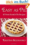 Easy As Pie: 45 From Scratch Pie Recipes