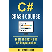 C#: C# CRASH COURSE – Beginner's Course To Learn The Basics Of C# Programming In 24 Hours!: (c#, c programming, c, java, python, angularjs, c++, programming) (English Edition)
