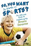 So, You Want to Work in Sports?: The Ultimate Guide to Exploring the Sports Industry (Be What You Want)