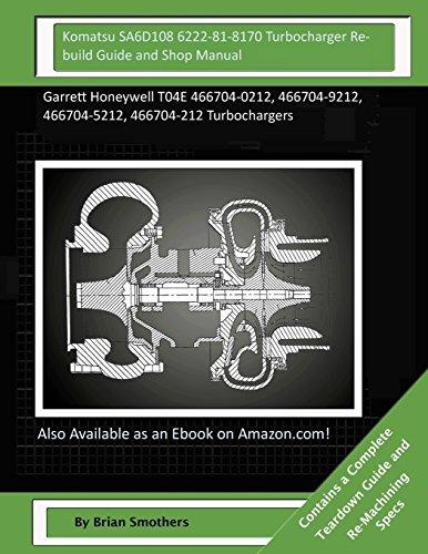 Komatsu SA6D108 6222-81-8170 Turbocharger Rebuild Guide and Shop Manual: Garrett Honeywell T04E 466704-0212, 466704-9212, 466704-5212, 466704-212 Turbochargers