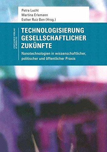 Technologisierung gesellschaftlicher Zukünfte: Nanotechnologien in wissenschaftlicher, politischer und öffentlicher Praxis (Soziologische Studien)